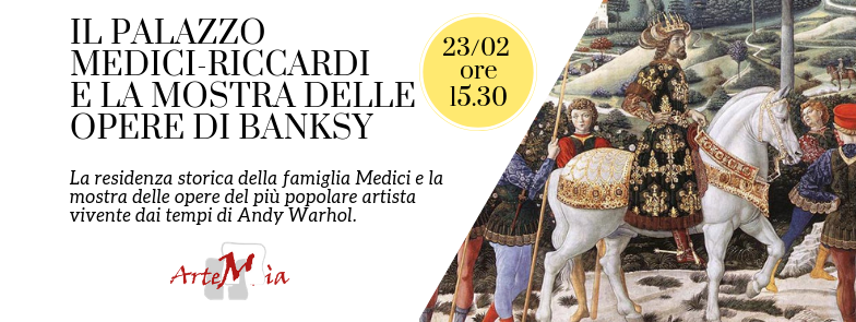Visita: il PALAZZO MEDICI-RICCARDI di Firenze e la MOSTRA DELLE OPERE DI BANKSY